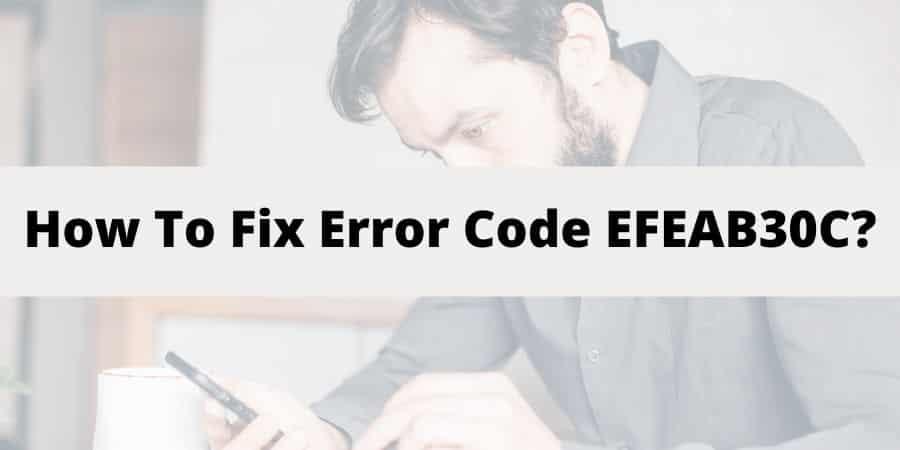 "Troubleshoot ""Error Code EFEAB30C Or 4B538E50"""