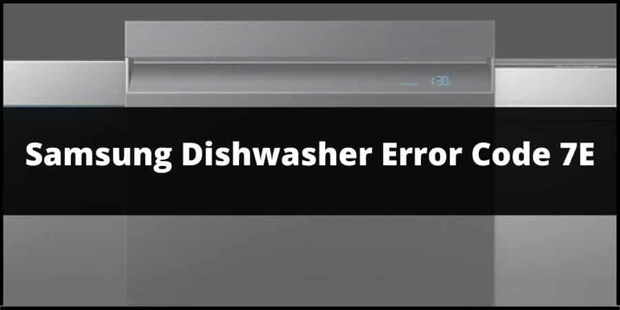 Samsung Dishwasher Error Code 7E